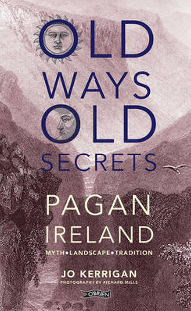 Picture of Old Ways, Old Secrets: Pagan Ireland: Myth * Landscape * Tradition