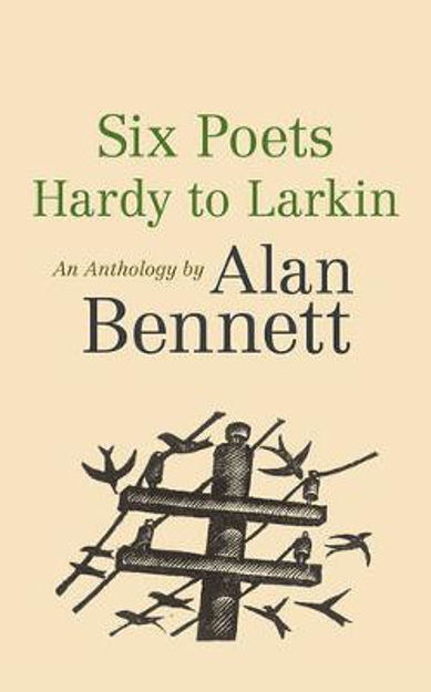 Picture of Six Poets: Hardy to Larkin: An Anthology by Alan Bennett