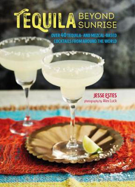 Picture of Tequila Beyond Sunrise: Over 40 Tequila and Mezcal-Based Cocktails from Around the World