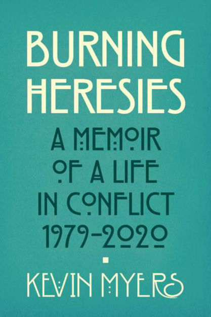 Picture of Burning Heresies, A Memoir of a Life in Conflict, 1979-2017