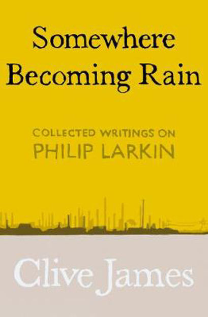Picture of Somewhere Becoming Rain: Collected Writings on Philip Larkin
