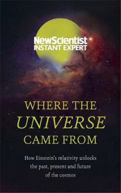 Picture of Where the Universe Came from: How Einstein's Relativity Unlocks the Past, Present and Future of the Cosmos