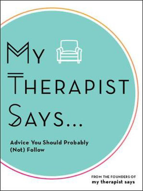 Picture of My Therapist Says: Advice You Should Probably (Not) Follow